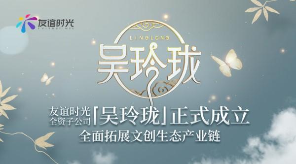 友谊时光全资子公司吴玲珑正式成立 全面拓展文创生态产业链
