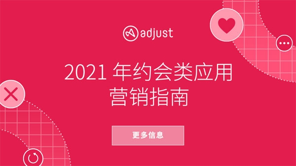 Adjust《2021年约会类应用营销指南》出炉,为营销者提供推广实战技巧